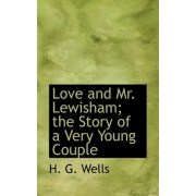 Love and Mr. Lewisham; The Story of a Very Young Couple by H G Wells