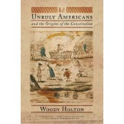 Unruly Americans and the Origins of the Constitution by University Woody Holton