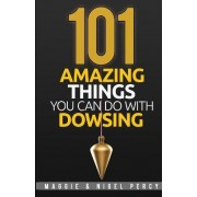 101 Amazing Things You Can Do with Dowsing by Maggie Percy