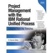 Project Management with the IBM Rational Unified Process by R. Dennis Gibbs