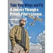 Take Your Wings and Fly - A Journey Through a Private Pilot's Licence by Jason Smart