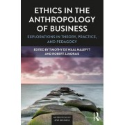 Ethics in the Anthropology of Business by Timothy De Waal Malefyt