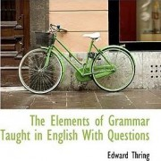 The Elements of Grammar Taught in English with Questions by Edward Thring