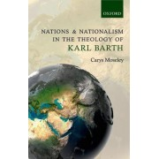 Nations and Nationalism in the Theology of Karl Barth by Carys Moseley