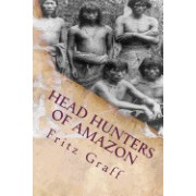 Head Hunters of Amazon: Seven Years of Exploration and Adventure