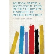 Political Parties; A Sociological Study of the Oligarchical Tendencies of Modern Democracy by Robert Michels