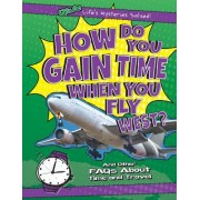 How Do You Gain Time When You Fly West?: And Other FAQs about Time and Travel