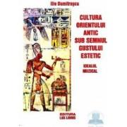 Cultura Orientului Antic Sub Semnul Gustului Estetic . Idealul Muzical - Ilie Dumitrascu