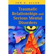Traumatic Relationships and Serious Mental Disorders by Jon G. Allen