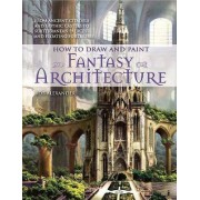 How to Draw and Paint Fantasy Architecture by Rob Alexander