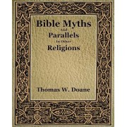 Bible Myths and Their Parallels in Other Religions by Thomas W Doane Thomas W