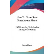 How to Grow Rare Greenhouse Plants by Ernest Chabot