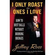 I Only Roast the Ones I Love by Jeffrey Ross