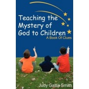 Teaching the Mystery of God to Children by Judy Gattis Smith