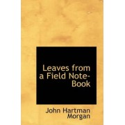 Leaves from a Field Note-Book by John Hartman Morgan