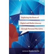 Exploring the Roots of Digital and Media Literacy Through Personal Narrative by Renee R. Hobbs