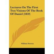 Lectures On The First Two Visions Of The Book Of Daniel (1859) by William Newton