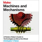 Make: Machines and Mechanisms: A Modern Maker's Guide to Technologies as Old as the Wheel