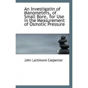 An Investigatin of Manometers, of Small Bore, for Use in the Measurement of Osmotic Pressure by John Lattimore Carpenter
