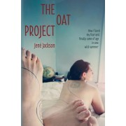The Oat Project: How I Faced My Fear and Finally Came of Age in One Wild Summer