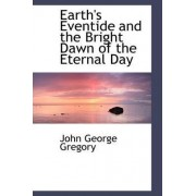 Earth's Eventide and the Bright Dawn of the Eternal Day by John George Gregory