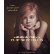Colored Pencil Painting Portraits: Master a Revolutionary Method for Rendering Depth and Imitating Life