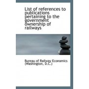 List of References to Publications Pertaining to the Government Ownership of Railways by D C ) Of Railway Economics (Washington