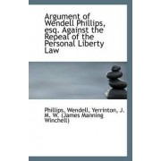 Argument of Wendell Phillips, Esq. Against the Repeal of the Personal Liberty Law by Phillips Wendell