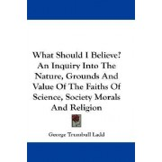 What Should I Believe? an Inquiry Into the Nature, Grounds and Value of the Faiths of Science, Society Morals and Religion by George Trumbull Ladd