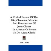 A Critical Review of the Life, Character, Miracles and Resurrection of Jesus Christ by John Clarke