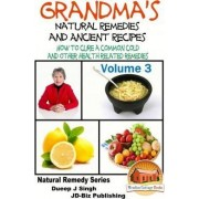Grandma's Natural Remedies and Ancient Recipes - Volume 3 - How to Cure a Common Cold and Other Health Related Remedies by Dueep Jyot Singh