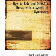How to Ride and School a Horse; With a System of Gymnastics by Edward Lowell Anderson