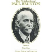 The Notebooks of Paul Brunton: Ego / From Birth to Rebirth v. 6 by Paul Brunton