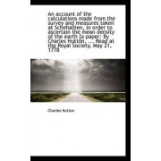 An Account of the Calculations Made from the Survey and Measures Taken at Schehallien, in Order to a by Charles Hutton