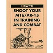 How to Shoot Your M16/AR-15 in Training and Combat by United States Army