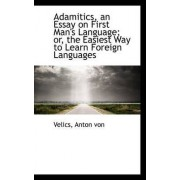 Adamitics, an Essay on First Man's Language; Or, the Easiest Way to Learn Foreign Languages by Velics Anton Von