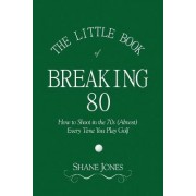 The Little Book of Breaking 80 - How to Shoot in the 70s (Almost) Every Time You Play Golf by Shane Jones