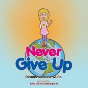 Never Give Up by Dennis Vanasse M Ed