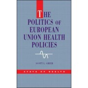 The Politics of European Union Health Policies by Scott L. Greer
