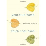 Thich Nhat Hanh Your True Home: The Everyday Wisdom of Thich Nhat Hanh