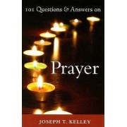 101 Questions and Answers on Prayer by Joseph. T Kelley