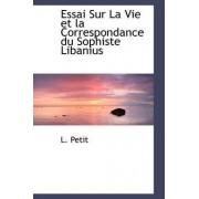 Essai Sur La Vie Et La Correspondance Du Sophiste Libanius by L Petit