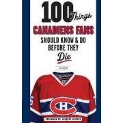 100 Things Canadiens Fans Should Know & Do Before They Die by Pat Hickey