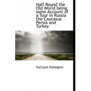 Half Round the Old World Being Some Account of a Tour in Russia the Caucasus Persia and Turkey by Viscount Pollington