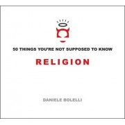 50 Things You'Re Not Supposed to Know: Religion by Daniele Bolelli