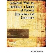 Individual Work for Individuals a Record of Personal Experiences and Convictions by Henry Clay Trumbull