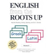 English from the Roots Up Greek, Latin: Help for Reading, Writing, Spelling and S.A.T. Scores