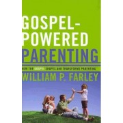 Gospel-Powered Parenting by William P Farley