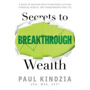 Secrets to Breakthrough Wealth: A Guide to Creating Wealth Processes, Getting Financial Results, and Transforming Your Life