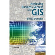 Achieving Business Success with GIS by Bruce Douglas